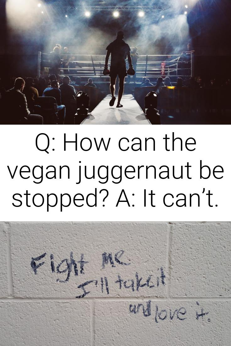 Q: How can the vegan juggernaut be stopped? A: It can't.